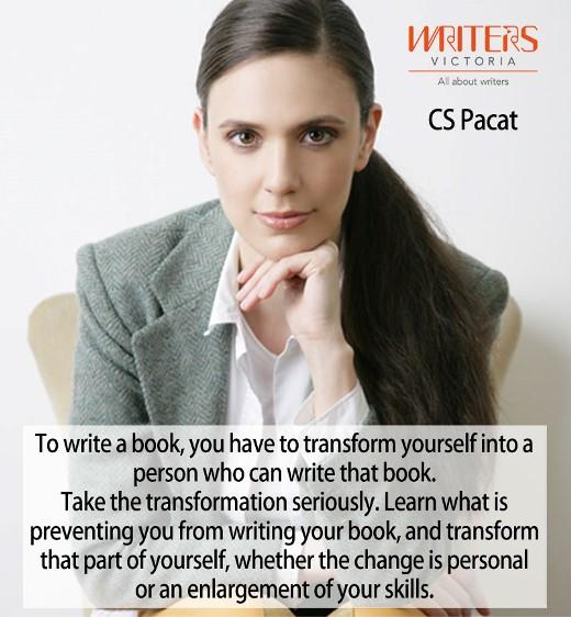 Photo of CS Pacat with the text: To write a book, you have to transform yourself into a person who can write a book. Take the transformation seriously. Learn what is preventing you from writing your book, and transform that part of yourself, whether the change is personal or an enlargement of your skills.""