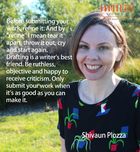"Photo of Shivaun Plozza with the text ""Before submitting your work, refine it. And by 'refine' I mean tear it apart, throw it out, cry and start again. Drafting is a writer's best friend. Be rutheless, objective and happy to receive criticism. Only submit your work when it's as good as you can make it."""