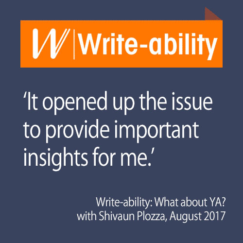 "A dark blue background with the Write-ability logo and the following text: ""It opened up the issue to provide important insights for me. Write-ability: What about YA? with Shivaun Plozza, August 2017"""