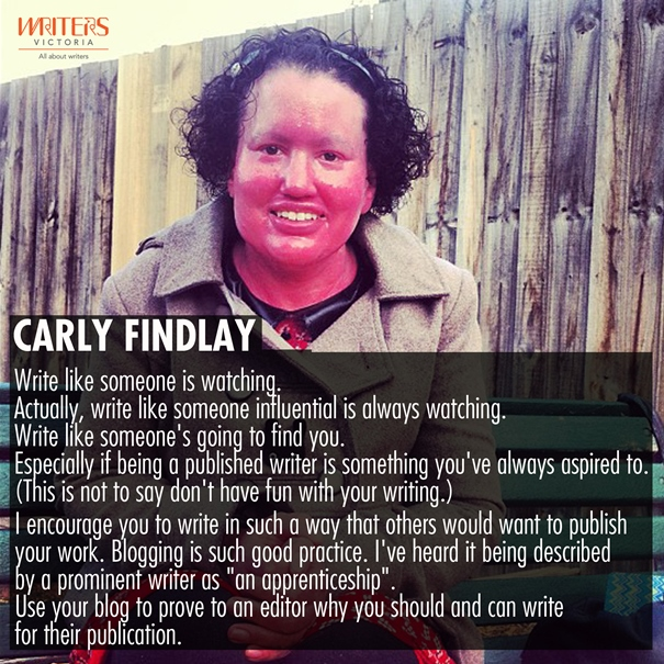"A photo of Carly Findlay with the text: Write like someone is watching. Actually write like someone influential is watching. Write like someone's going to find you. Especially if being a published author is something you've always aspired to. (This is not to say don't have fun with your writing.) I encourage you to write in such a way that someone would want to publish your work. Blogging is such good practice. I've heard it described by a prominent writer as ""an apprenticeship"". Use your blog to prove to an editor why you can and should write for their publication."